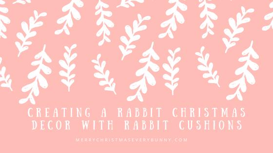 Creating a Rabbit Christmas Decor with Rabbit Cushions